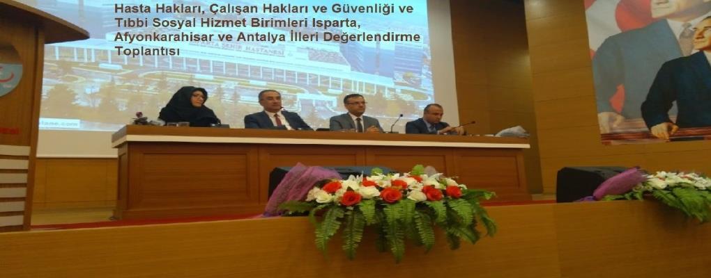 Hasta Hakları, Çalışan Hakları ve Güvenliği ve Tıbbi Sosyal Hizmet Birimleri Isparta, Afyonkarahisar ve Antalya İlleri Değerlendirme Toplantısı