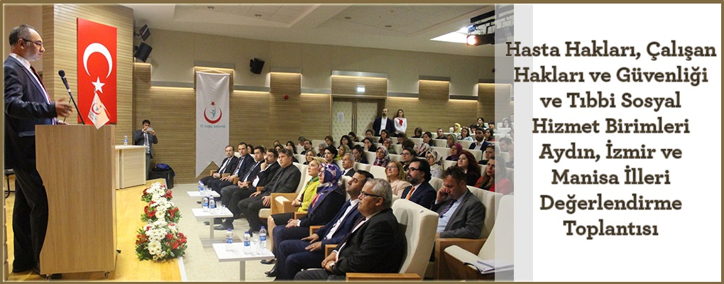 Hasta Hakları, Çalışan Hakları ve Güvenliği ve Tıbbi Sosyal Hizmet Birimleri Aydın, İzmir ve Manisa İlleri Değerlendirme Toplantısı