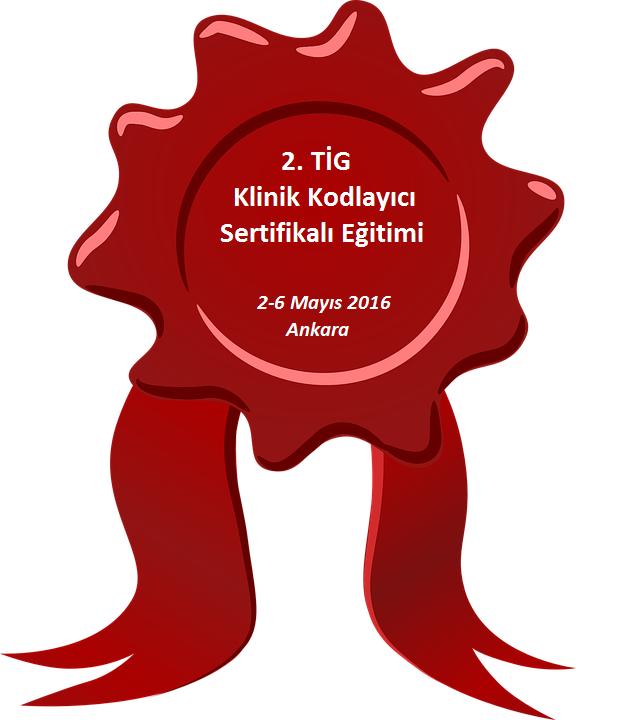 2.TİG (Teşhis İlişkili Gruplar) Klinik Kodlayıcı Sertifikalı Eğitimi 2-6 Mayıs 2016 Ankara